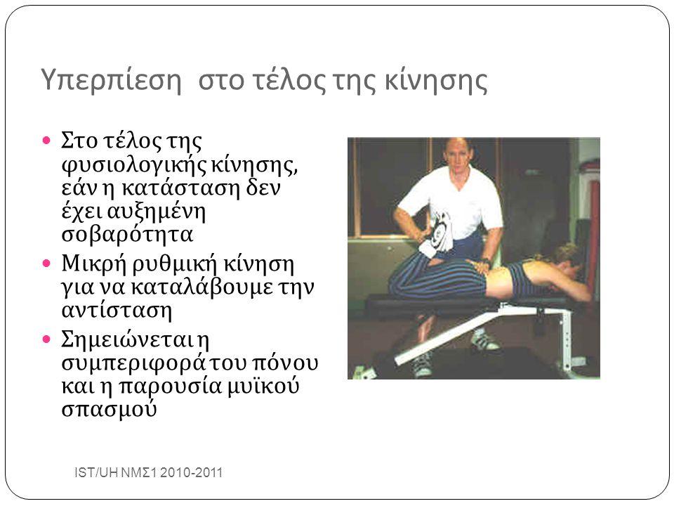 Υπερπίεση στο τέλος της κίνησης Στο τέλος της φυσιολογικής κίνησης, εάν η κατάσταση δεν έχει αυξημένη σοβαρότητα Μικρή ρυθμική κίνηση για να καταλάβουμε την αντίσταση Σημειώνεται η συμπεριφορά του πόνου και η παρουσία μυϊκού σπασμού IST/UH ΝΜΣ1 2010-2011 32