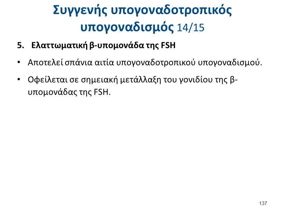 Συγγενής υπογοναδοτροπικός υπογοναδισμός 14/15 5.Ελαττωματική β-υπομονάδα της FSΗ Αποτελεί σπάνια αιτία υπογοναδοτροπικού υπογοναδισμού. Οφείλεται σε