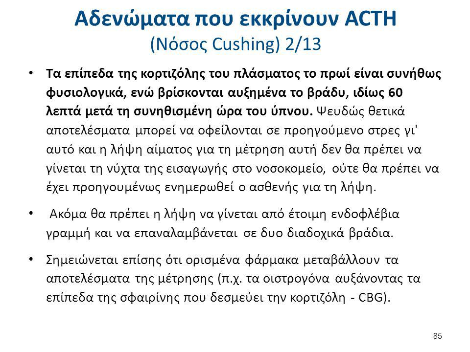 Αδενώματα που εκκρίνουν ACTH (Nόσος Cushing) 2/13 Τα επίπεδα της κορτιζόλης του πλάσματος το πρωί είναι συνήθως φυσιολογικά, ενώ βρίσκονται αυξημένα τ