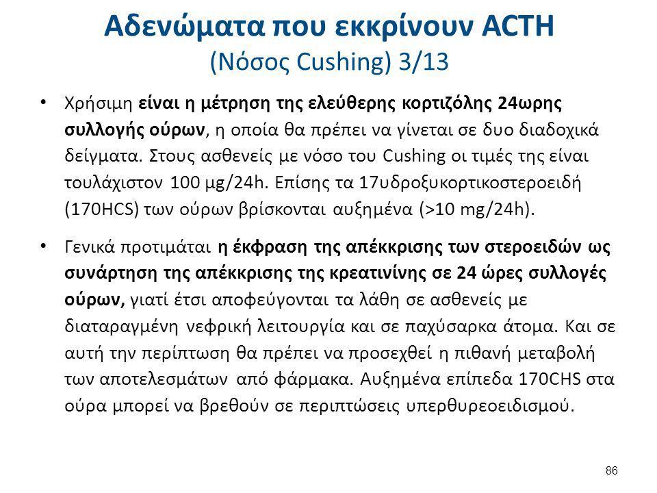 Αδενώματα που εκκρίνουν ACTH (Nόσος Cushing) 3/13 Χρήσιμη είναι η μέτρηση της ελεύθερης κορτιζόλης 24ωρης συλλογής ούρων, η οποία θα πρέπει να γίνεται