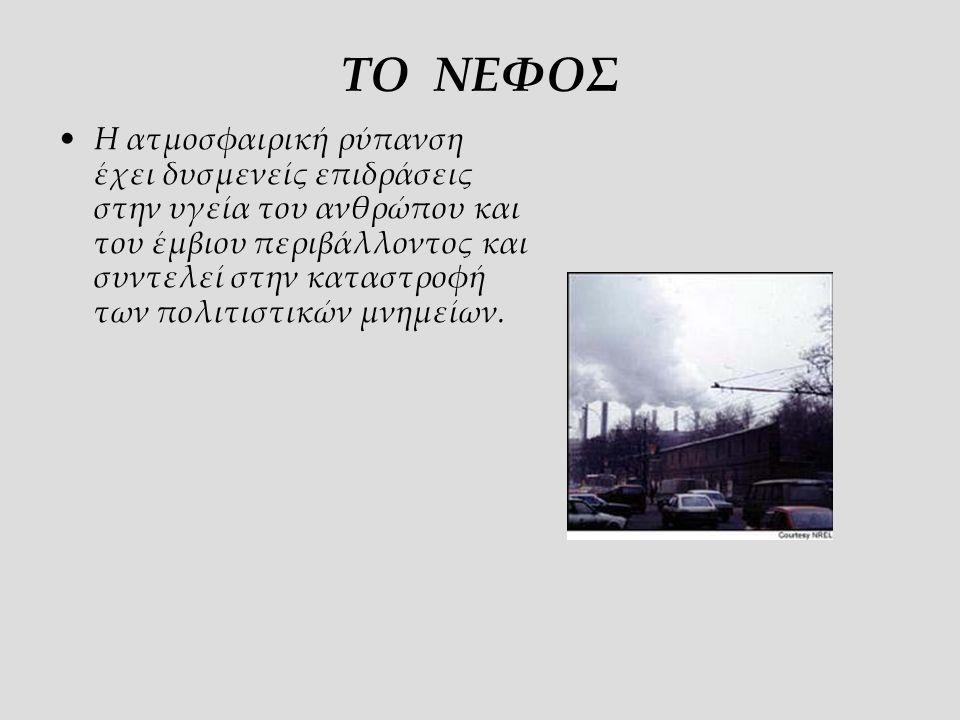 ΤΟ ΝΕΦΟΣ Η ατμοσφαιρική ρύπανση έχει δυσμενείς επιδράσεις στην υγεία του ανθρώπου και του έμβιου περιβάλλοντος και συντελεί στην καταστροφή των πολιτιστικών μνημείων.