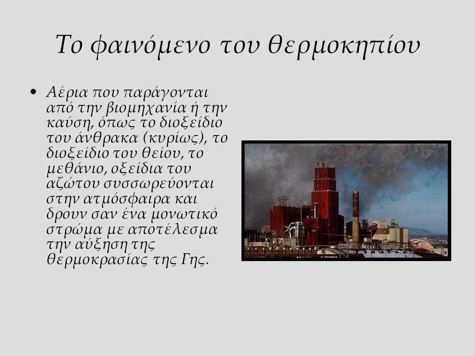 Το φαινόμενο του θερμοκηπίου Αέρια που παράγονται από την βιομηχανία ή την καύση, όπως το διοξείδιο του άνθρακα (κυρίως), το διοξείδιο του θείου, το μεθάνιο, οξείδια του αζώτου συσσωρεύονται στην ατμόσφαιρα και δρουν σαν ένα μονωτικό στρώμα με αποτέλεσμα την αύξηση της θερμοκρασίας της Γης.
