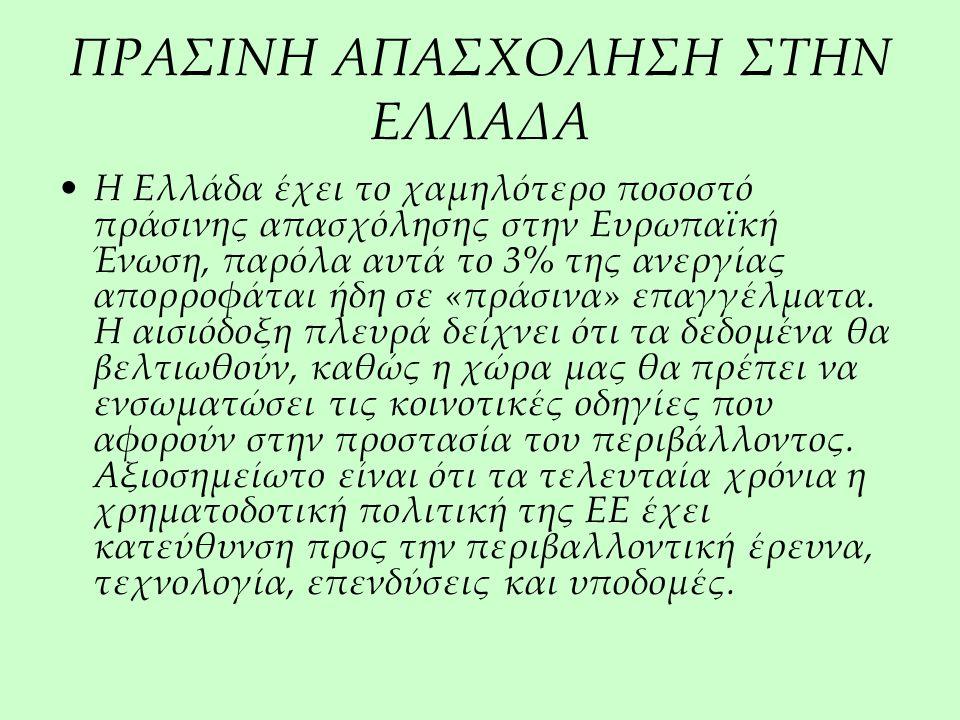 ΠΡΑΣΙΝΗ ΑΠΑΣΧΟΛΗΣΗ ΣΤΗΝ ΕΛΛΑΔΑ Η Ελλάδα έχει το χαμηλότερο ποσοστό πράσινης απασχόλησης στην Ευρωπαϊκή Ένωση, παρόλα αυτά το 3% της ανεργίας απορροφάται ήδη σε «πράσινα» επαγγέλματα.