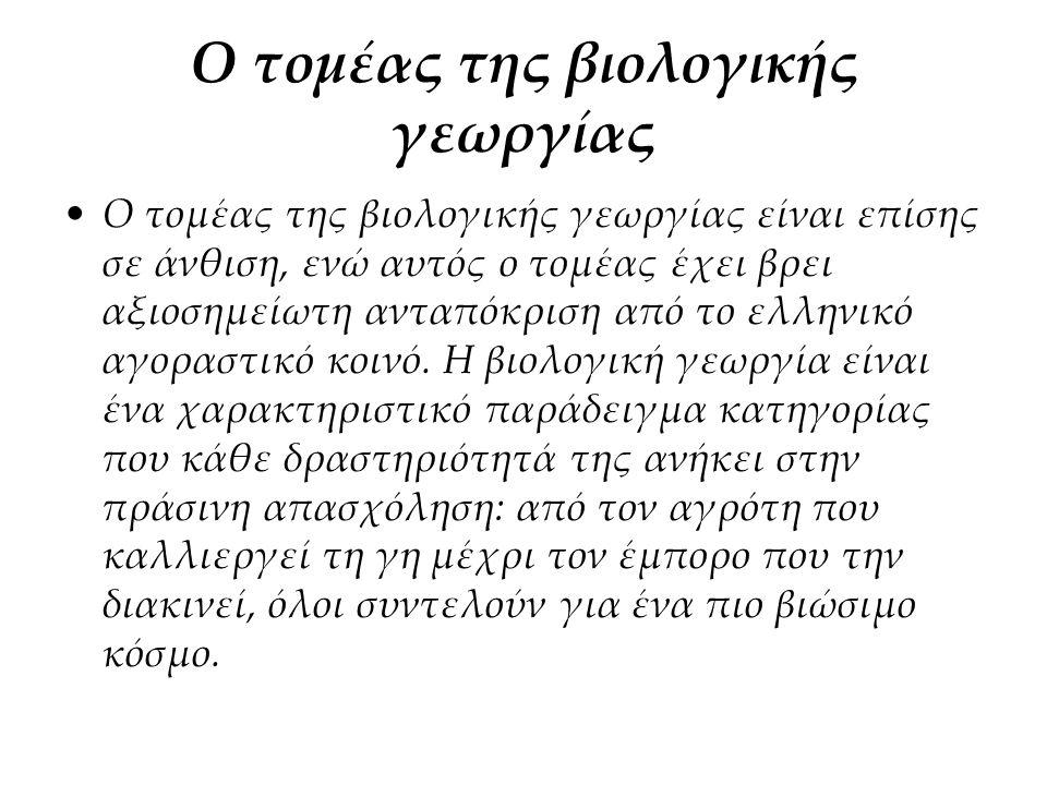 Ο τομέας της βιολογικής γεωργίας Ο τομέας της βιολογικής γεωργίας είναι επίσης σε άνθιση, ενώ αυτός ο τομέας έχει βρει αξιοσημείωτη ανταπόκριση από το ελληνικό αγοραστικό κοινό.