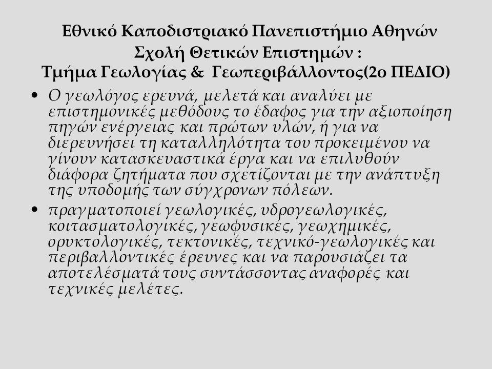 Εθνικό Καποδιστριακό Πανεπιστήμιο Αθηνών Σχολή Θετικών Επιστημών : Τμήμα Γεωλογίας & Γεωπεριβάλλοντος(2ο ΠΕΔΙΟ) Ο γεωλόγος ερευνά, μελετά και αναλύει με επιστημονικές μεθόδους το έδαφος για την αξιοποίηση πηγών ενέργειας και πρώτων υλών, ή για να διερευνήσει τη καταλληλότητα του προκειμένου να γίνουν κατασκευαστικά έργα και να επιλυθούν διάφορα ζητήματα που σχετίζονται με την ανάπτυξη της υποδομής των σύγχρονων πόλεων.