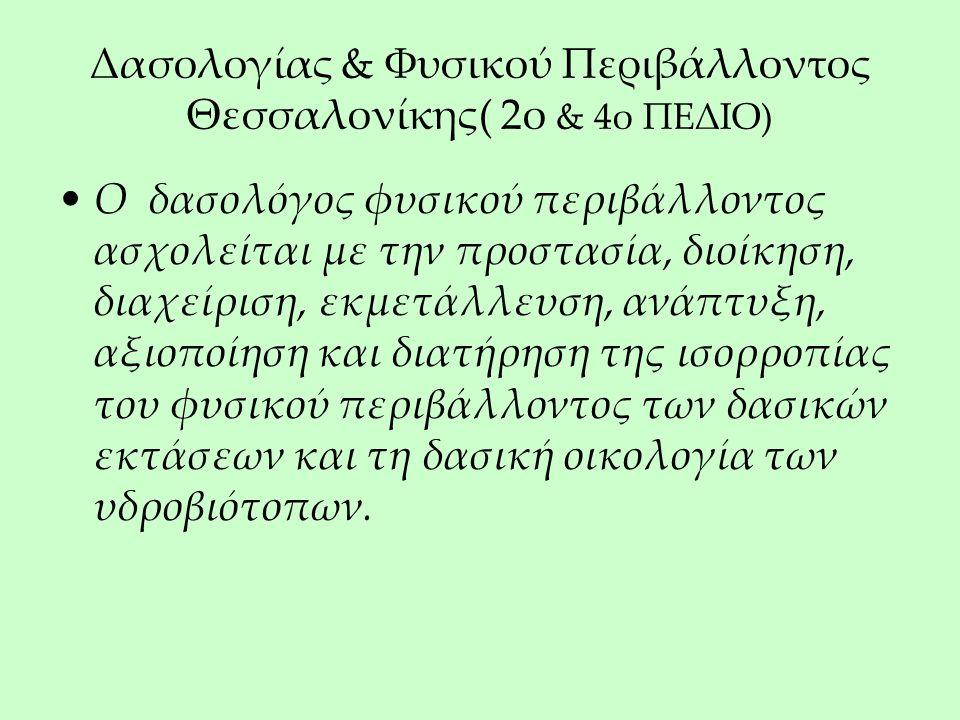 Δασολογίας & Φυσικού Περιβάλλοντος Θεσσαλονίκης( 2ο & 4ο ΠΕΔΙΟ) Ο δασολόγος φυσικού περιβάλλοντος ασχολείται με την προστασία, διοίκηση, διαχείριση, εκμετάλλευση, ανάπτυξη, αξιοποίηση και διατήρηση της ισορροπίας του φυσικού περιβάλλοντος των δασικών εκτάσεων και τη δασική οικολογία των υδροβιότοπων.