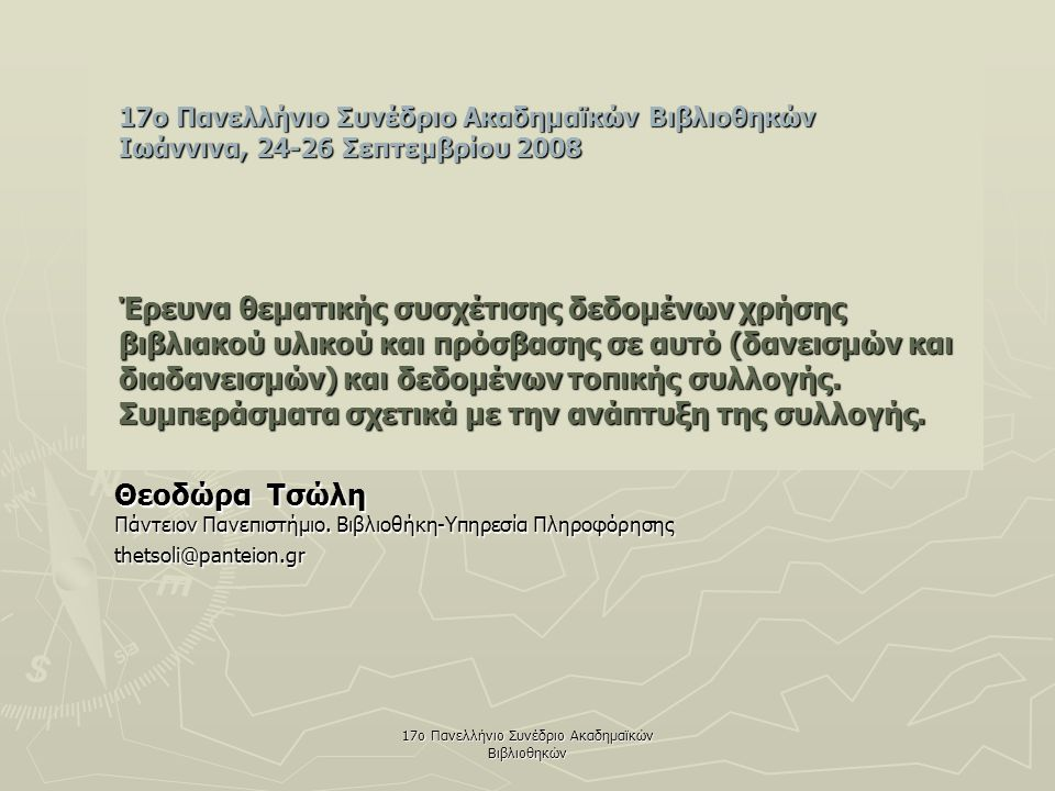 17ο Πανελλήνιο Συνέδριο Ακαδημαϊκών Βιβλιοθηκών 17o Πανελλήνιο Συνέδριο Ακαδημαϊκών Βιβλιοθηκών Ιωάννινα, 24-26 Σεπτεμβρίου 2008 Έρευνα θεματικής συσχέτισης δεδομένων χρήσης βιβλιακού υλικού και πρόσβασης σε αυτό (δανεισμών και διαδανεισμών) και δεδομένων τοπικής συλλογής.