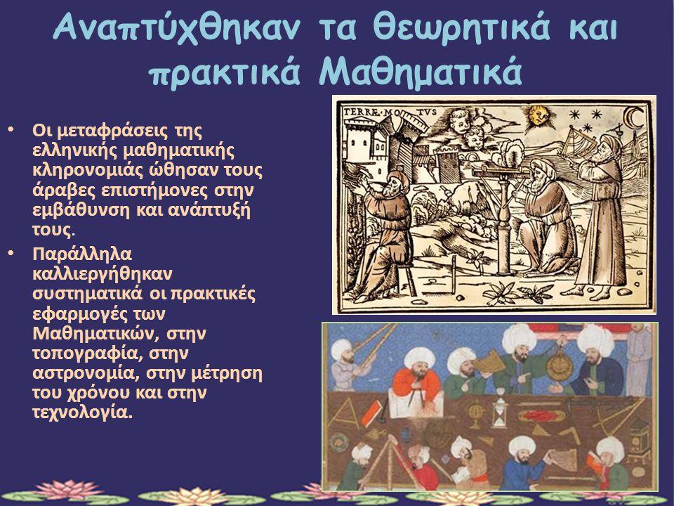 Αναπτύχθηκαν τα θεωρητικά και πρακτικά Μαθηματικά Οι μεταφράσεις της ελληνικής μαθηματικής κληρονομιάς ώθησαν τους άραβες επιστήμονες στην εμβάθυνση και ανάπτυξή τους.