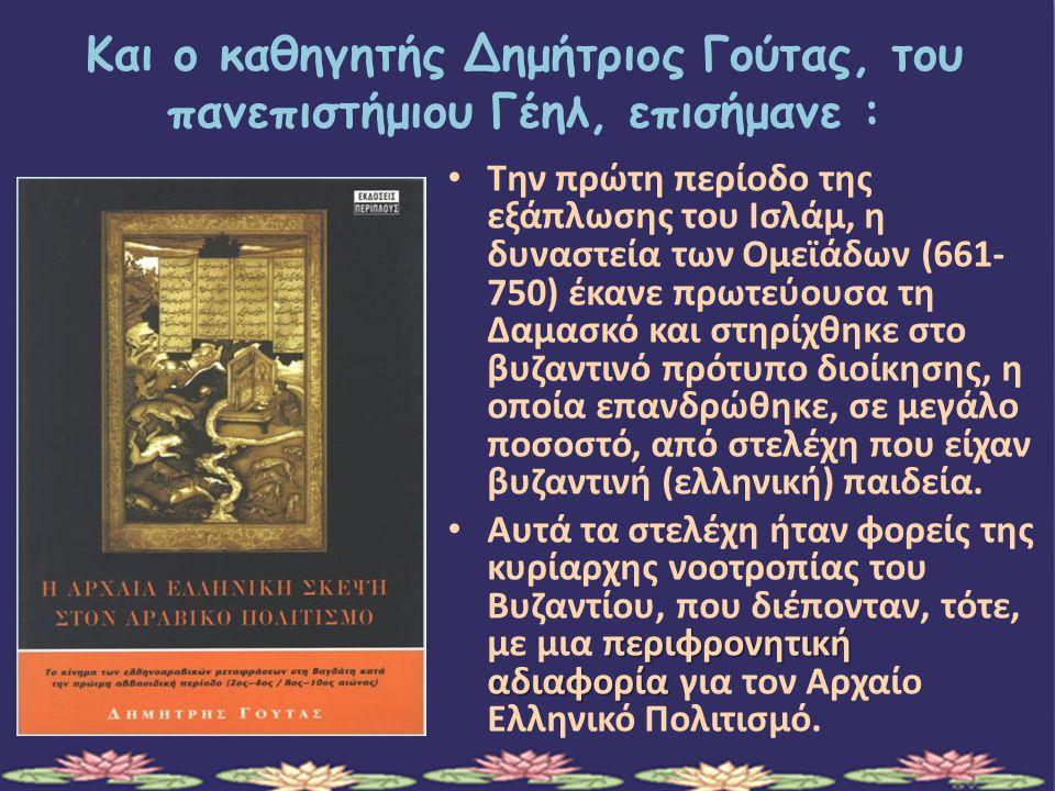 Και ο καθηγητής Δημήτριος Γούτας, του πανεπιστήμιου Γέηλ, επισήμανε : Την πρώτη περίοδο της εξάπλωσης του Ισλάμ, η δυναστεία των Ομεϊάδων (661- 750) έκανε πρωτεύουσα τη Δαμασκό και στηρίχθηκε στο βυζαντινό πρότυπο διοίκησης, η οποία επανδρώθηκε, σε μεγάλο ποσοστό, από στελέχη που είχαν βυζαντινή (ελληνική) παιδεία.