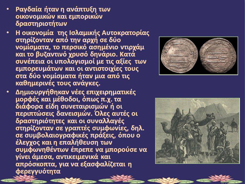 Ραγδαία ήταν η ανάπτυξη των οικονομικών και εμπορικών δραστηριοτήτων Η οικονομία της Ισλαμικής Αυτοκρατορίας στηρίζονταν από την αρχή σε δύο νομίσματα, το περσικό ασημένιο ντιρχάμ και το βυζαντινό χρυσό δηνάριο.