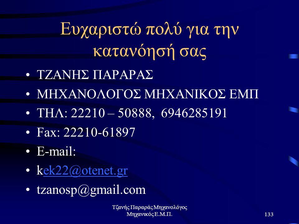 Τζανής Παραράς Μηχανολόγος Μηχανικός Ε.Μ.Π.133 Ευχαριστώ πολύ για την κατανόησή σας ΤΖΑΝΗΣ ΠΑΡΑΡΑΣ ΜΗΧΑΝΟΛΟΓΟΣ ΜΗΧΑΝΙΚΟΣ ΕΜΠ ΤΗΛ: 22210 – 50888, 6946285191 Fax: 22210-61897 E-mail: kek22@otenet.grek22@otenet.gr tzanosp@gmail.com