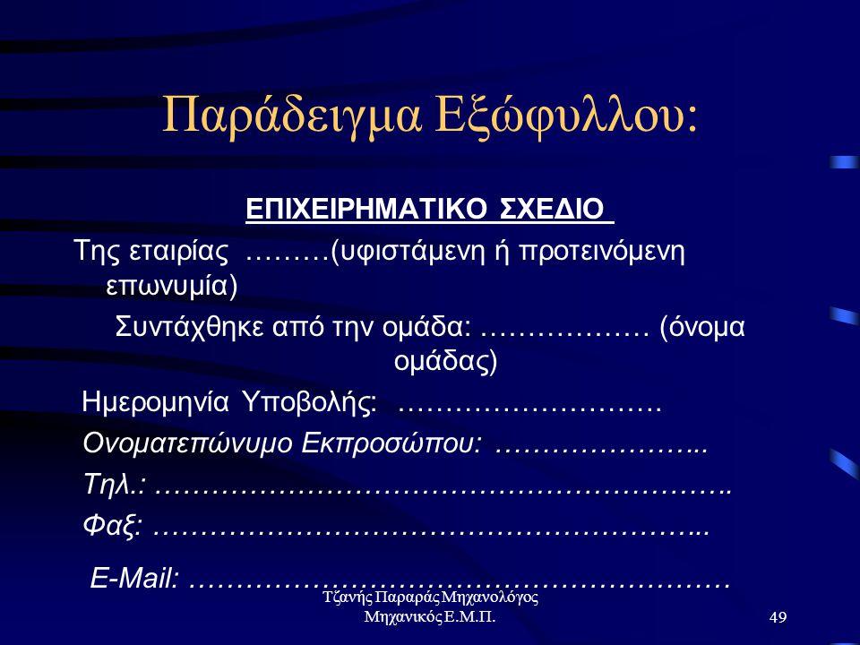 Τζανής Παραράς Μηχανολόγος Μηχανικός Ε.Μ.Π.49 Παράδειγμα Εξώφυλλου: ΕΠΙΧΕΙΡΗΜΑΤΙΚΟ ΣΧΕΔΙΟ Της εταιρίας ………(υφιστάμενη ή προτεινόμενη επωνυμία) Συντάχθηκε από την ομάδα: ……………… (όνομα ομάδας) Ημερομηνία Υποβολής: ……………………….