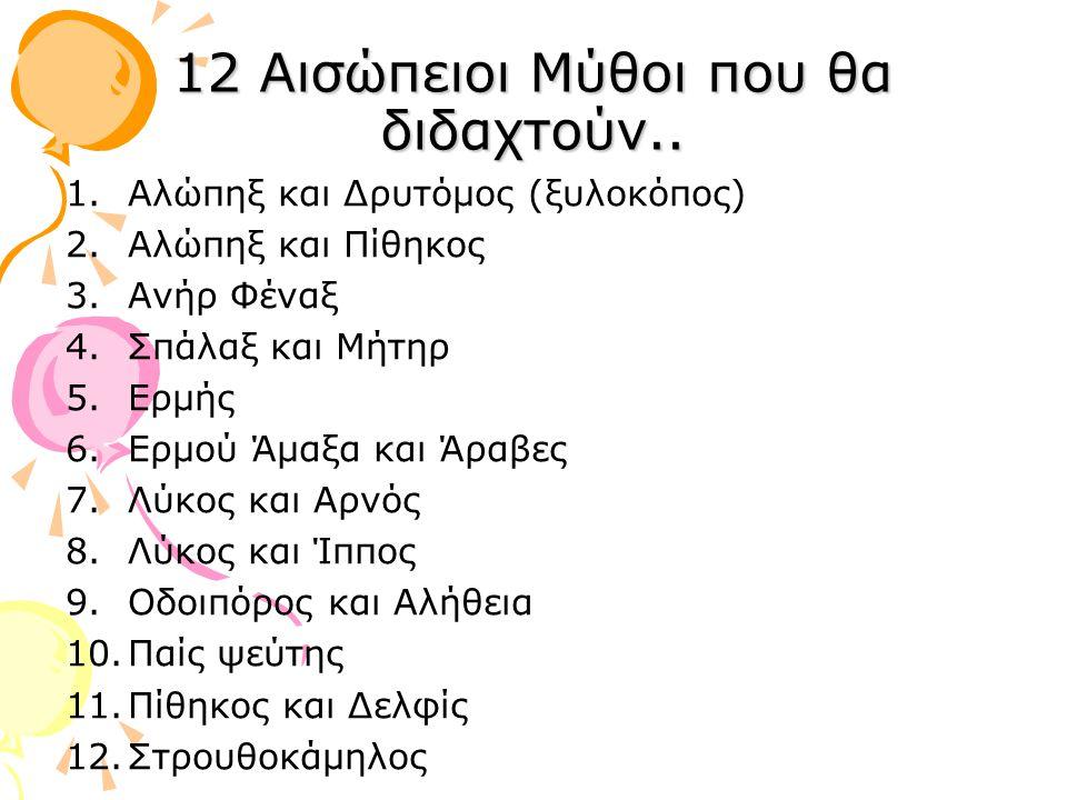 12 Αισώπειοι Μύθοι που θα διδαχτούν.. 1.Αλώπηξ και Δρυτόμος (ξυλοκόπος) 2.Αλώπηξ και Πίθηκος 3.Ανήρ Φέναξ 4.Σπάλαξ και Μήτηρ 5.Ερμής 6.Ερμού Άμαξα και