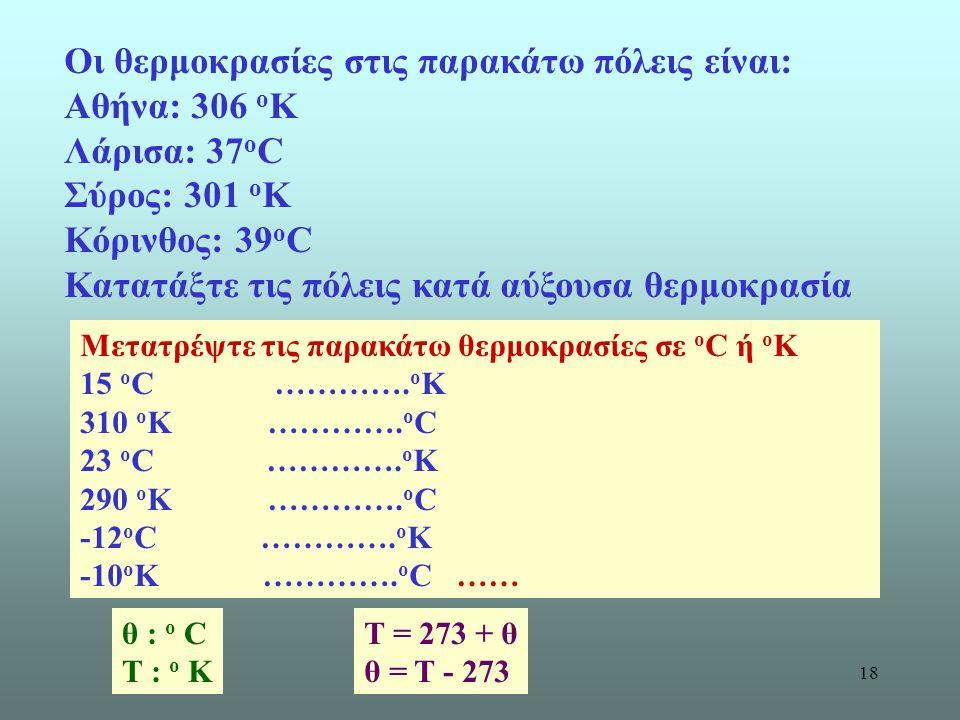 18 Οι θερμοκρασίες στις παρακάτω πόλεις είναι: Αθήνα: 306 ο Κ Λάρισα: 37 ο C Σύρος: 301 ο Κ Κόρινθος: 39 ο C Κατατάξτε τις πόλεις κατά αύξουσα θερμοκρ