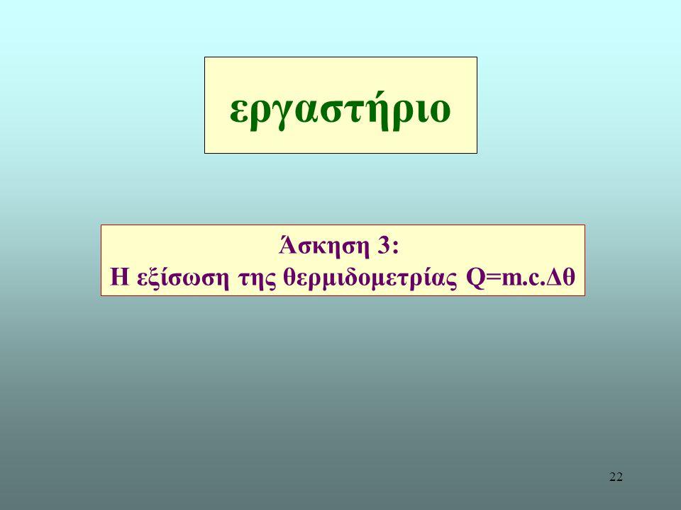 22 εργαστήριο Άσκηση 3: Η εξίσωση της θερμιδομετρίας Q=m.c.Δθ