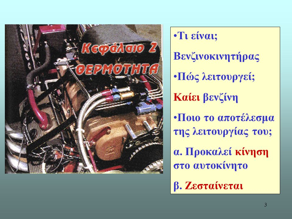 3 Τι είναι; Βενζινοκινητήρας Πώς λειτουργεί; Καίει βενζίνη Ποιο το αποτέλεσμα της λειτουργίας του; α. Προκαλεί κίνηση στο αυτοκίνητο β. Ζεσταίνεται