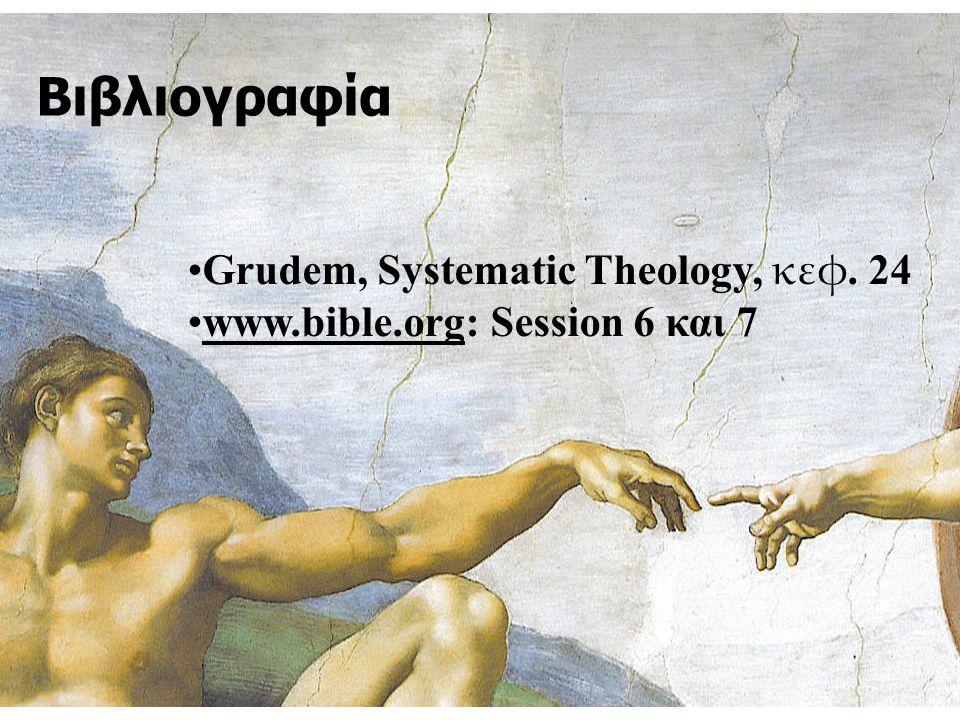 Βιβλιογραφία Grudem, Systematic Theology, κεφ. 24 www.bible.org: Session 6 και 7