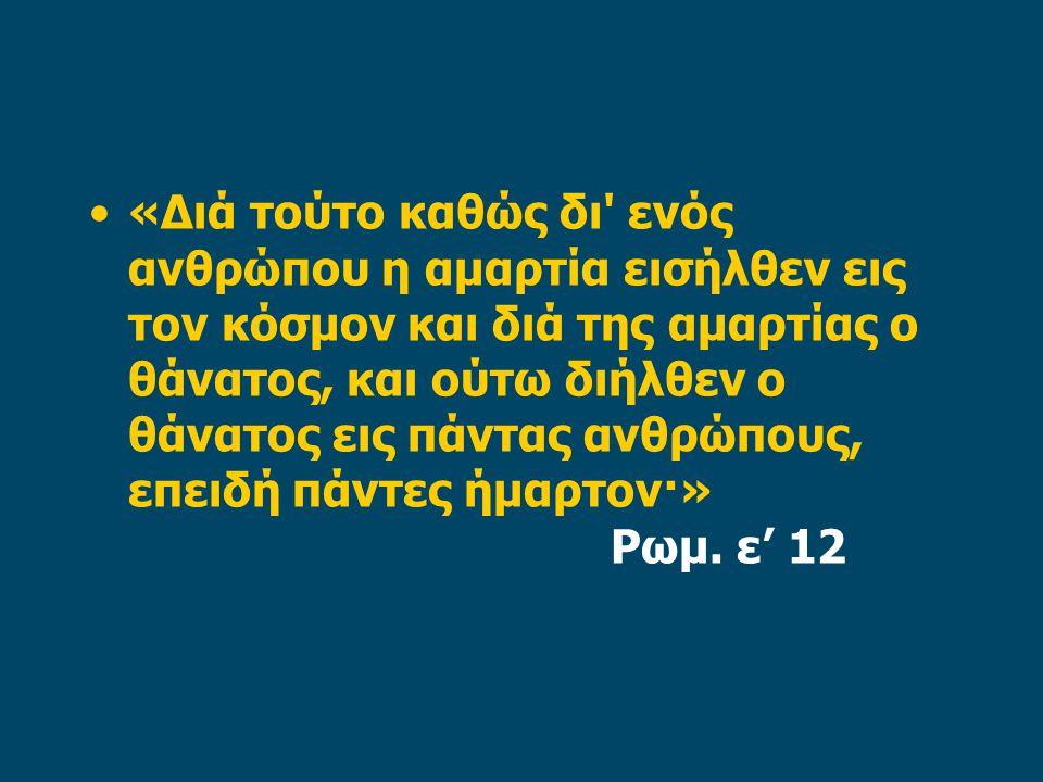 «Διά τούτο καθώς δι ενός ανθρώπου η αμαρτία εισήλθεν εις τον κόσμον και διά της αμαρτίας ο θάνατος, και ούτω διήλθεν ο θάνατος εις πάντας ανθρώπους, επειδή πάντες ήμαρτον·» Ρωμ.