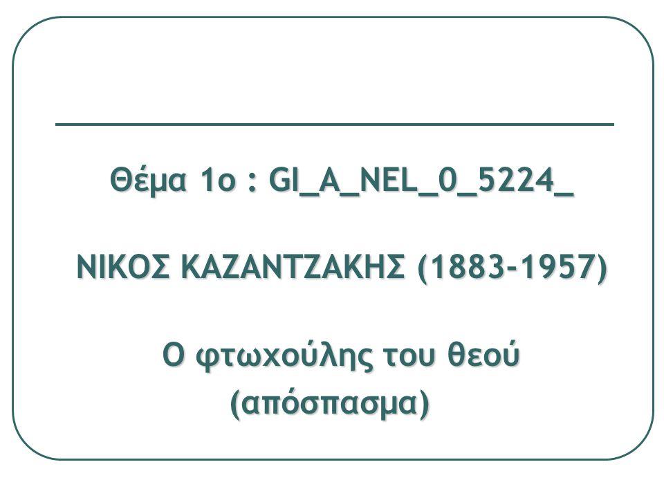 Θέμα 1ο : GI_A_NEL_0_5224 ΝΙΚΟΣ ΚΑΖΑΝΤΖΑΚΗΣ (1883-1957 ) Ο φτωχούλης του θεού (απόσπασμα) γ1 γ1 Προσπαθήστε να αποδώσετε το περιεχόμενο του αποσπάσματος (Προχωρούσαμε αργά … σφούγγιζε τον ιδρώτα από το πρόσωπό του) αλλάζοντας τη φωνή και υιοθετώντας την οπτική της Κλάρας [ή του Φραγκίσκου] γ2 γ2 Περιγράψτε τι κατά τη γνώμη σας αλλάζει με την αλλαγή του αφηγηματικού προσώπου.