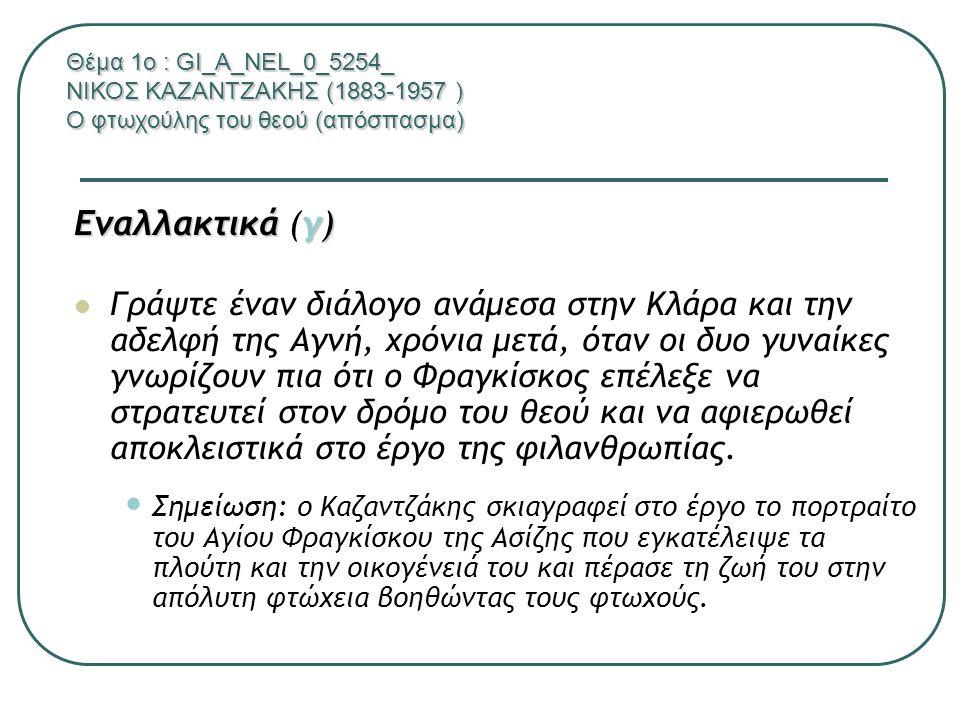 Θέμα 1ο : GI_A_NEL_0-5254_ ΝΙΚΟΣ ΚΑΖΑΝΤΖΑΚΗΣ (1883-1957 ) Ο φτωχούλης του θεού (απόσπασμα) δ1 δ1 Ποια είναι τα κυρίαρχα συναισθήματα που βιώνουν οι δυο κεντρικοί ήρωες; δ2 δ2 Από ποιες αντιδράσεις τους τα αναγνωρίζετε; δ3 δ3 Ποια είναι, κατά τη γνώμη σας τα αίτια που προκαλούν τις αντιδράσεις αυτές των ηρώων; Αιτιολογήστε την απάντησή σας με κειμενικές αναφορές.