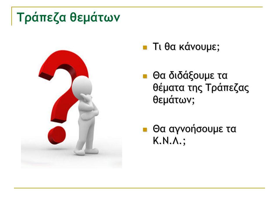 Τράπεζα θεμάτων Τι θα κάνουμε; Τι θα κάνουμε; Θα διδάξουμε τα θέματα της Τράπεζας θεμάτων; Θα διδάξουμε τα θέματα της Τράπεζας θεμάτων; Θα αγνοήσουμε τα Κ.Ν.Λ.; Θα αγνοήσουμε τα Κ.Ν.Λ.;