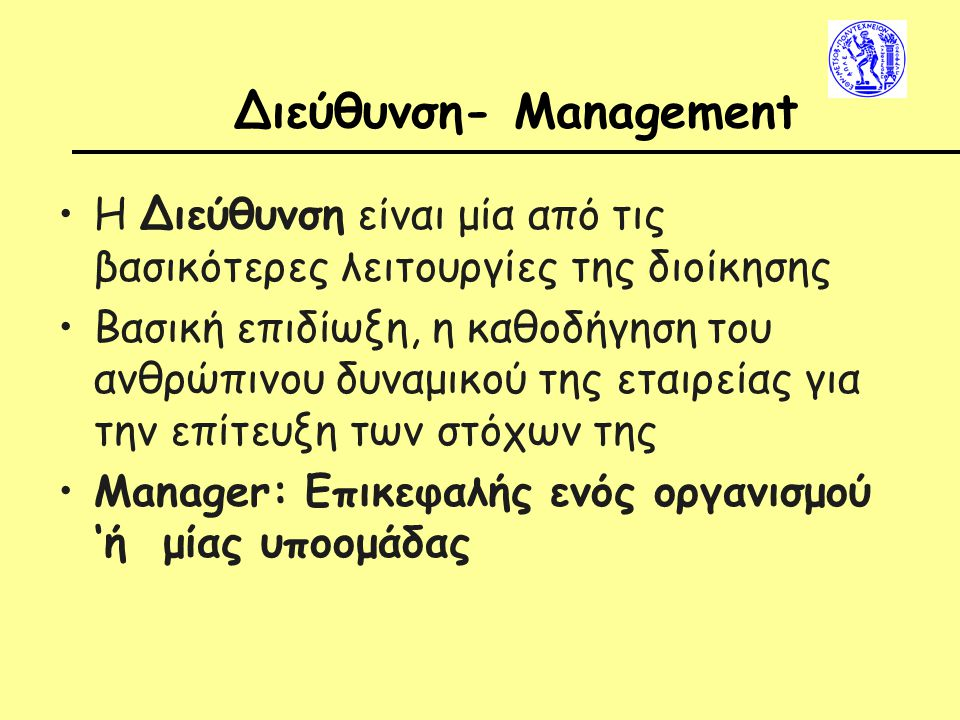 Διεύθυνση- Management Η Διεύθυνση είναι μία από τις βασικότερες λειτουργίες της διοίκησης Βασική επιδίωξη, η καθοδήγηση του ανθρώπινου δυναμικού της εταιρείας για την επίτευξη των στόχων της Manager: Επικεφαλής ενός οργανισμού 'ή μίας υποομάδας