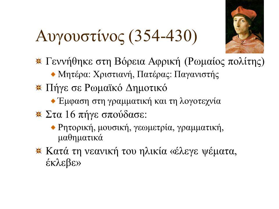 Αυγουστίνος (354-430) Γεννήθηκε στη Βόρεια Αφρική (Ρωμαίος πολίτης) Μητέρα: Χριστιανή, Πατέρας: Παγανιστής Πήγε σε Ρωμαϊκό Δημοτικό Έμφαση στη γραμματ