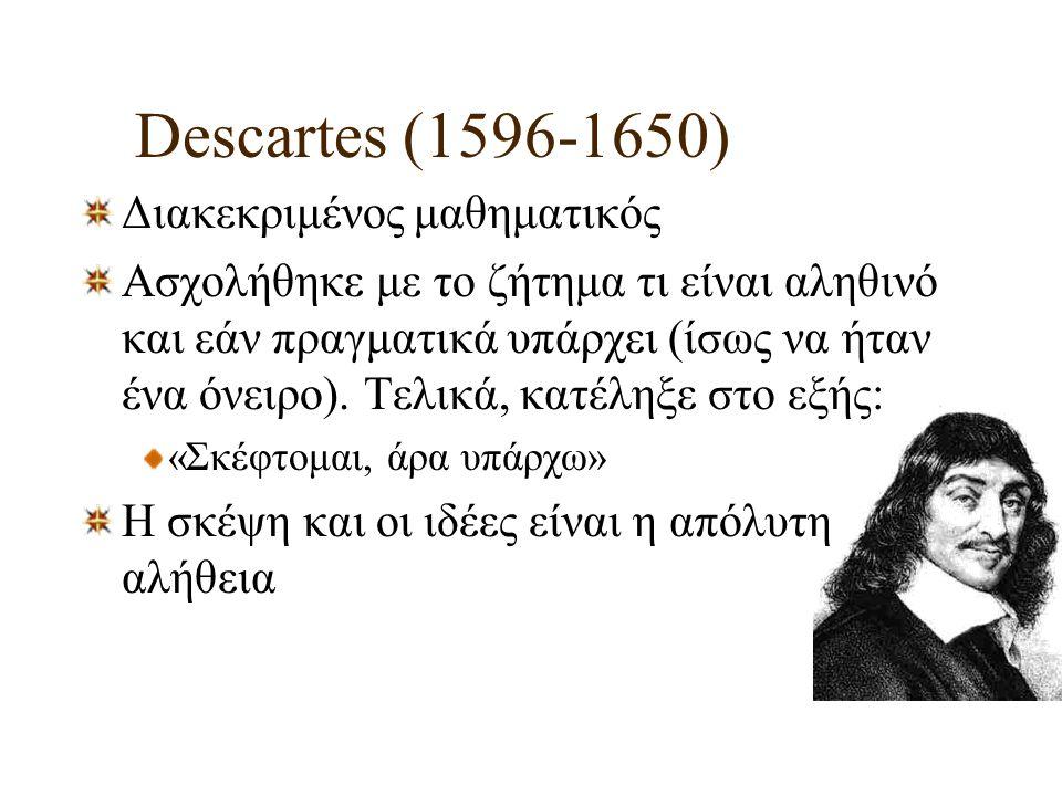 Descartes (1596-1650) Διακεκριμένος μαθηματικός Ασχολήθηκε με το ζήτημα τι είναι αληθινό και εάν πραγματικά υπάρχει (ίσως να ήταν ένα όνειρο). Τελικά,