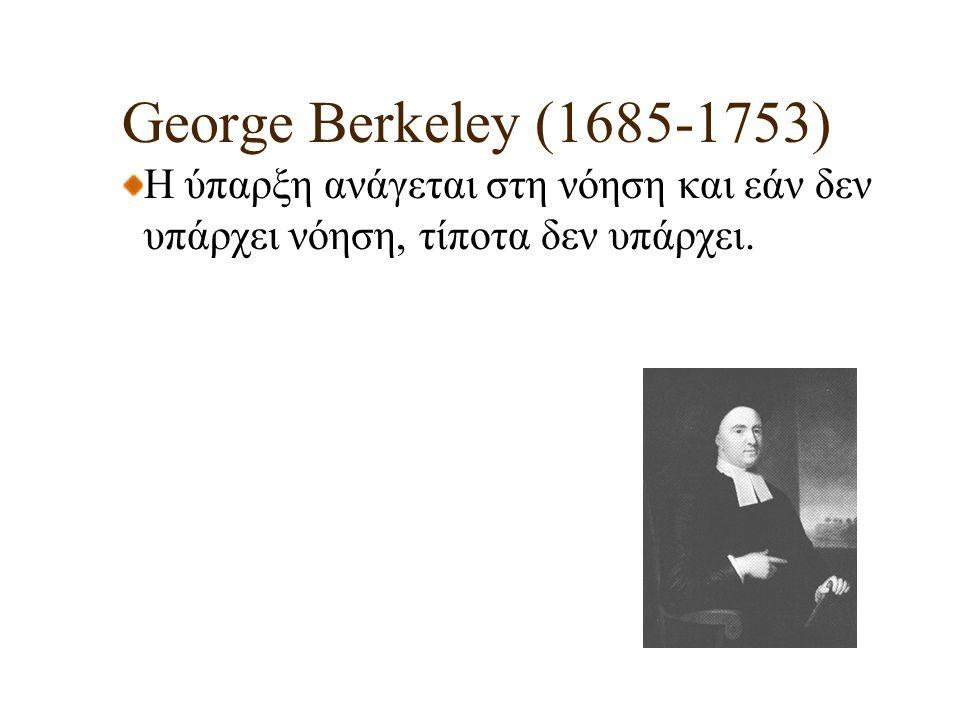 George Berkeley (1685-1753) Η ύπαρξη ανάγεται στη νόηση και εάν δεν υπάρχει νόηση, τίποτα δεν υπάρχει.