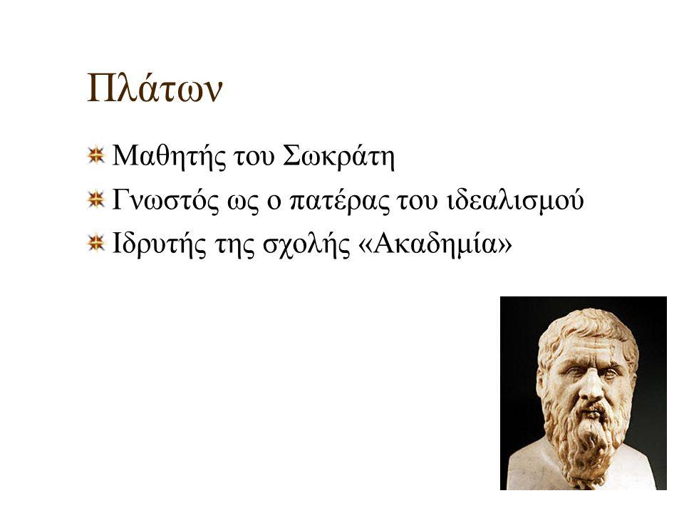 Πλάτων Μαθητής του Σωκράτη Γνωστός ως ο πατέρας του ιδεαλισμού Ιδρυτής της σχολής «Ακαδημία»