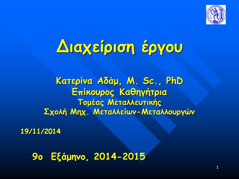 1 Διαχείριση έργου Κατερίνα Αδάμ, Μ. Sc., PhD Επίκουρος Καθηγήτρια Τομέας Μεταλλευτικής Σχολή Μηχ. Μεταλλείων-Μεταλλουργών 19/11/2014 9ο Εξάμηνο, 2014