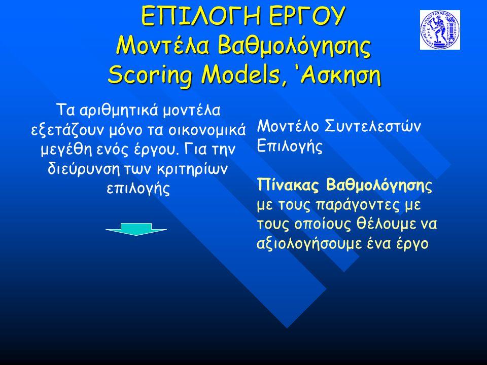 ΕΠΙΛΟΓΗ ΕΡΓΟΥ Mοντέλα Βαθμολόγησης Scoring Models, 'Ασκηση Τα αριθμητικά μοντέλα εξετάζουν μόνο τα οικονομικά μεγέθη ενός έργου. Για την διεύρυνση των
