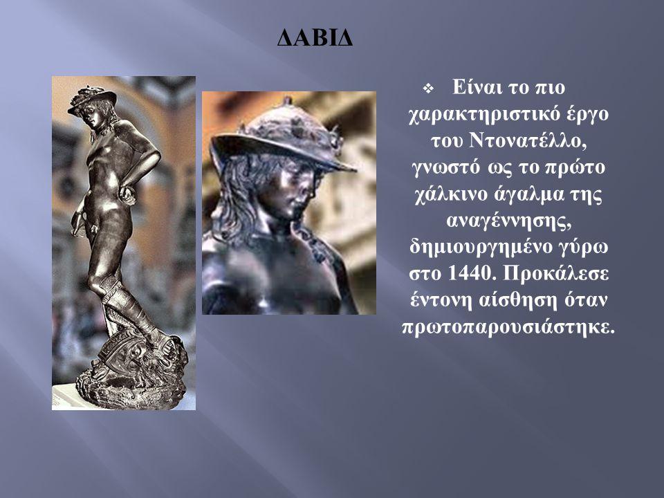 ΔΑΒΙΔ  Είναι το πιο χαρακτηριστικό έργο του Ντονατέλλο, γνωστό ως το πρώτο χάλκινο άγαλμα της αναγέννησης, δημιουργημένο γύρω στο 1440. Προκάλεσε έντ