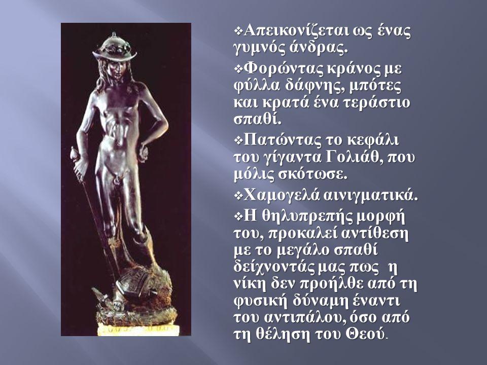  Απεικονίζεται ως ένας γυμνός άνδρας.  Φορώντας κράνος με φύλλα δάφνης, μπότες και κρατά ένα τεράστιο σπαθί.  Πατώντας το κεφάλι του γίγαντα Γολιάθ