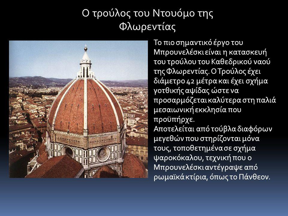 Το πιο σημαντικό έργο του Μπρουνελέσκι είναι η κατασκευή του τρούλου του Καθεδρικού ναού της Φλωρεντίας. Ο Τρούλος έχει διάμετρο 42 μέτρα και έχει σχή