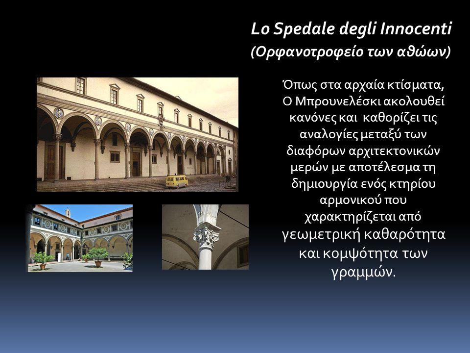 Lo Spedale degli Innocenti (Ορφανοτροφείο των αθώων) Όπως στα αρχαία κτίσματα, Ο Μπρουνελέσκι ακολουθεί κανόνες και καθορίζει τις αναλογίες μεταξύ των