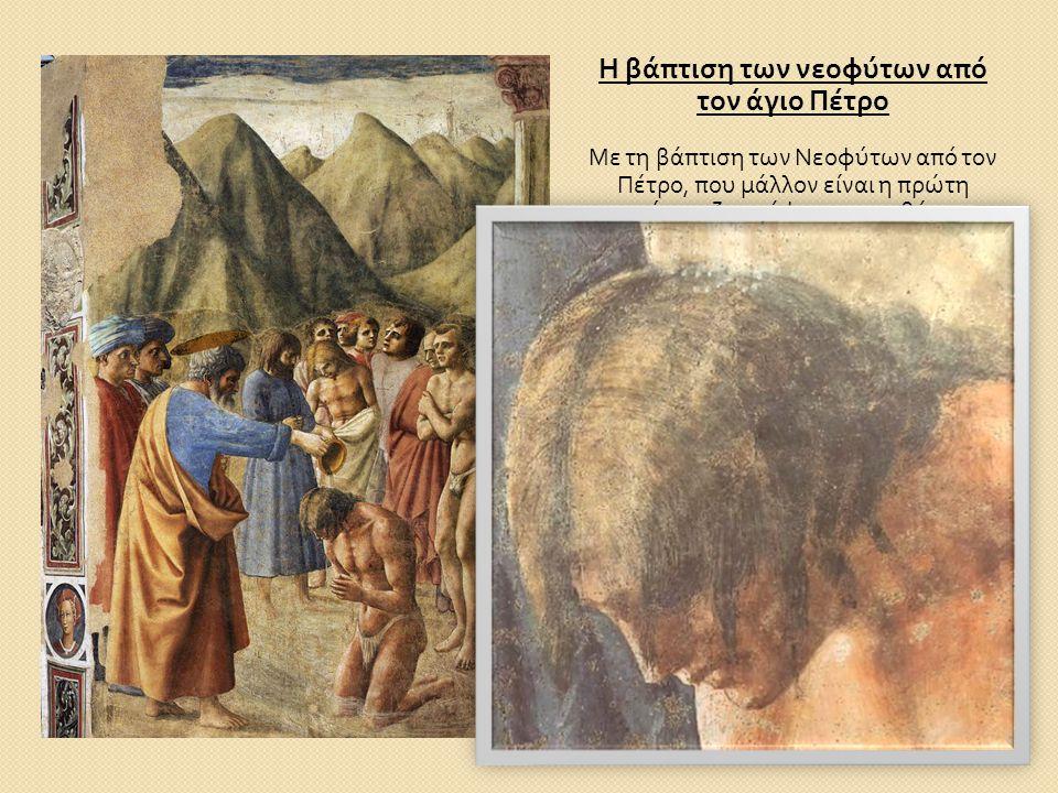 Η βάπτιση των νεοφύτων από τον άγιο Πέτρο Με τη βάπτιση των Νεοφύτων από τον Πέτρο, που μάλλον είναι η πρώτη σκηνή που ζωγράφισε, με τη θέση και την α