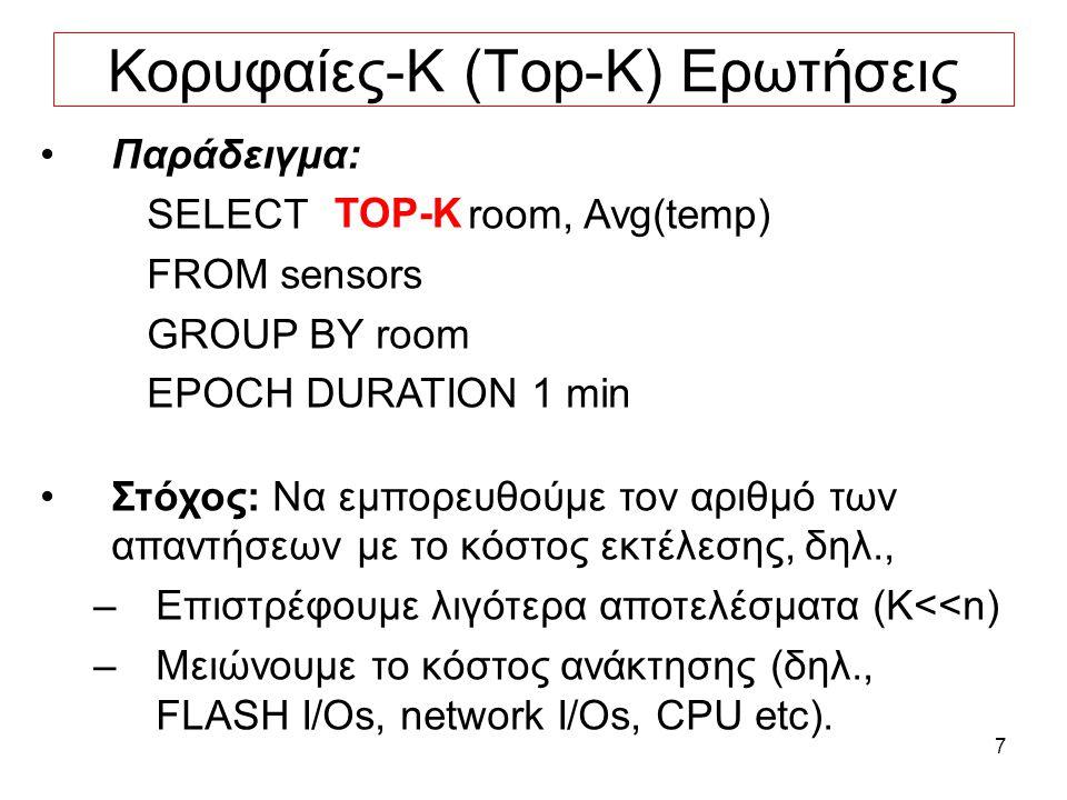 7 Κορυφαίες-Κ (Top-K) Ερωτήσεις Παράδειγμα: SELECT room, Avg(temp) FROM sensors GROUP BY room EPOCH DURATION 1 min Στόχος: Να εμπορευθούμε τον αριθμό των απαντήσεων με το κόστος εκτέλεσης, δηλ., –Επιστρέφουμε λιγότερα αποτελέσματα (K<<n) –Μειώνουμε το κόστος ανάκτησης (δηλ., FLASH I/Os, network I/Os, CPU etc).