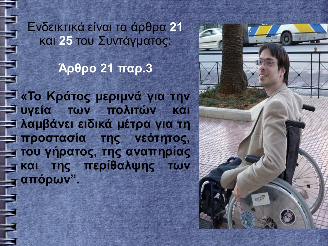 Ενδεικτικά είναι τα άρθρα 21 και 25 του Συντάγματος: Άρθρο 21 παρ.3 «Το Κράτος μεριμνά για την υγεία των πολιτών και λαμβάνει ειδικά μέτρα για τη προστασία της νεότητος, του γήρατος, της αναπηρίας και της περίθαλψης των απόρων .