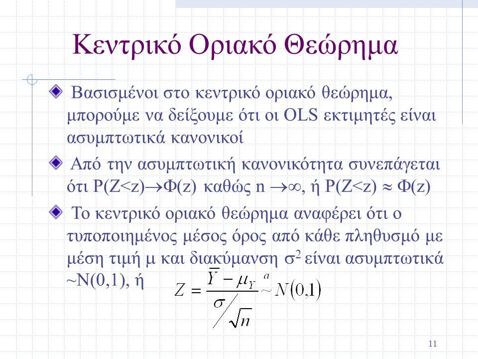 11 Κεντρικό Οριακό Θεώρημα Βασισμένοι στο κεντρικό οριακό θεώρημα, μπορούμε να δείξουμε ότι οι OLS εκτιμητές είναι ασυμπτωτικά κανονικοί Από την ασυμπτωτική κανονικότητα συνεπάγεται ότι P(Z<z)  (z) καθώς n , ή P(Z<z)   (z) Το κεντρικό οριακό θεώρημα αναφέρει ότι ο τυποποιημένος μέσος όρος από κάθε πληθυσμό με μέση τιμή  και διακύμανση  2 είναι ασυμπτωτικά ~N(0,1), ή