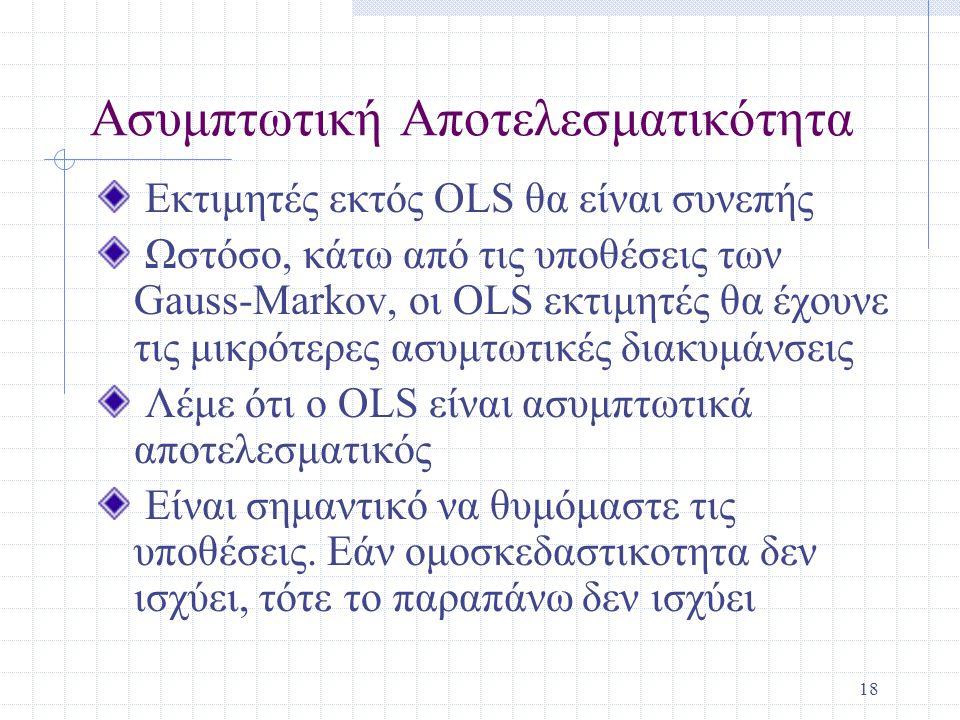 18 Ασυμπτωτική Αποτελεσματικότητα Εκτιμητές εκτός OLS θα είναι συνεπής Ωστόσο, κάτω από τις υποθέσεις των Gauss-Markov, οι OLS εκτιμητές θα έχουνε τις μικρότερες ασυμτωτικές διακυμάνσεις Λέμε ότι ο OLS είναι ασυμπτωτικά αποτελεσματικός Είναι σημαντικό να θυμόμαστε τις υποθέσεις.