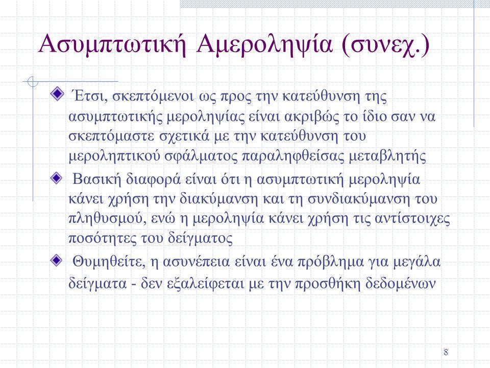 8 Ασυμπτωτική Αμεροληψία (συνεχ.) Έτσι, σκεπτόμενοι ως προς την κατεύθυνση της ασυμπτωτικής μεροληψίας είναι ακριβώς το ίδιο σαν να σκεπτόμαστε σχετικά με την κατεύθυνση του μεροληπτικού σφάλματος παραληφθείσας μεταβλητής Βασική διαφορά είναι ότι η ασυμπτωτική μεροληψία κάνει χρήση την διακύμανση και τη συνδιακύμανση του πληθυσμού, ενώ η μεροληψία κάνει χρήση τις αντίστοιχες ποσότητες του δείγματος Θυμηθείτε, η ασυνέπεια είναι ένα πρόβλημα για μεγάλα δείγματα - δεν εξαλείφεται με την προσθήκη δεδομένων