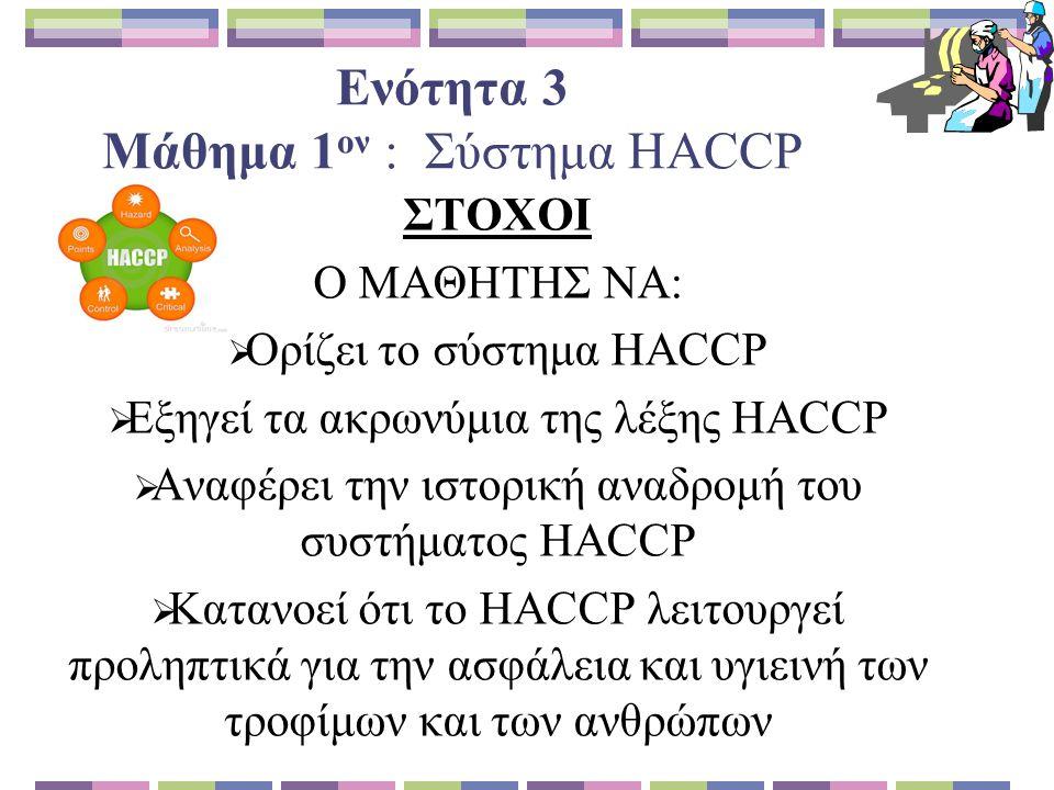 Ενότητα 3 Μάθημα 1 ον : Σύστημα HACCP ΣΤΟΧΟΙ Ο ΜΑΘΗΤΗΣ ΝΑ:  Ορίζει το σύστημα HACCP  Εξηγεί τα ακρωνύμια της λέξης HACCP  Αναφέρει την ιστορική αναδρομή του συστήματος HACCP  Κατανοεί ότι το HACCP λειτουργεί προληπτικά για την ασφάλεια και υγιεινή των τροφίμων και των ανθρώπων