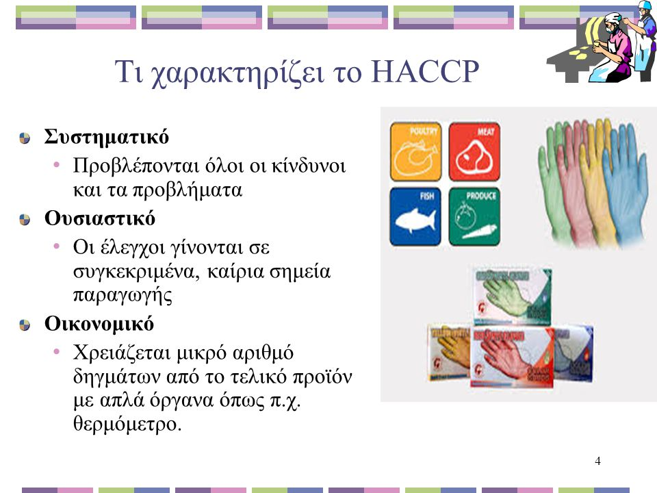 4 Τι χαρακτηρίζει το HACCP Συστηματικό Προβλέπονται όλοι οι κίνδυνοι και τα προβλήματα Ουσιαστικό Οι έλεγχοι γίνονται σε συγκεκριμένα, καίρια σημεία παραγωγής Οικονομικό Χρειάζεται μικρό αριθμό δηγμάτων από το τελικό προϊόν με απλά όργανα όπως π.χ.