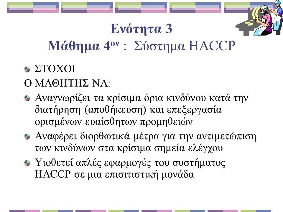Ενότητα 3 Μάθημα 4 ον : Σύστημα HACCP ΣΤΟΧΟΙ Ο ΜΑΘΗΤΗΣ ΝΑ: Αναγνωρίζει τα κρίσιμα όρια κινδύνου κατά την διατήρηση (αποθήκευση) και επεξεργασία ορισμένων ευαίσθητων προμηθειών Αναφέρει διορθωτικά μέτρα για την αντιμετώπιση των κινδύνων στα κρίσιμα σημεία ελέγχου Υιοθετεί απλές εφαρμογές του συστήματος HACCP σε μια επισιτιστική μονάδα