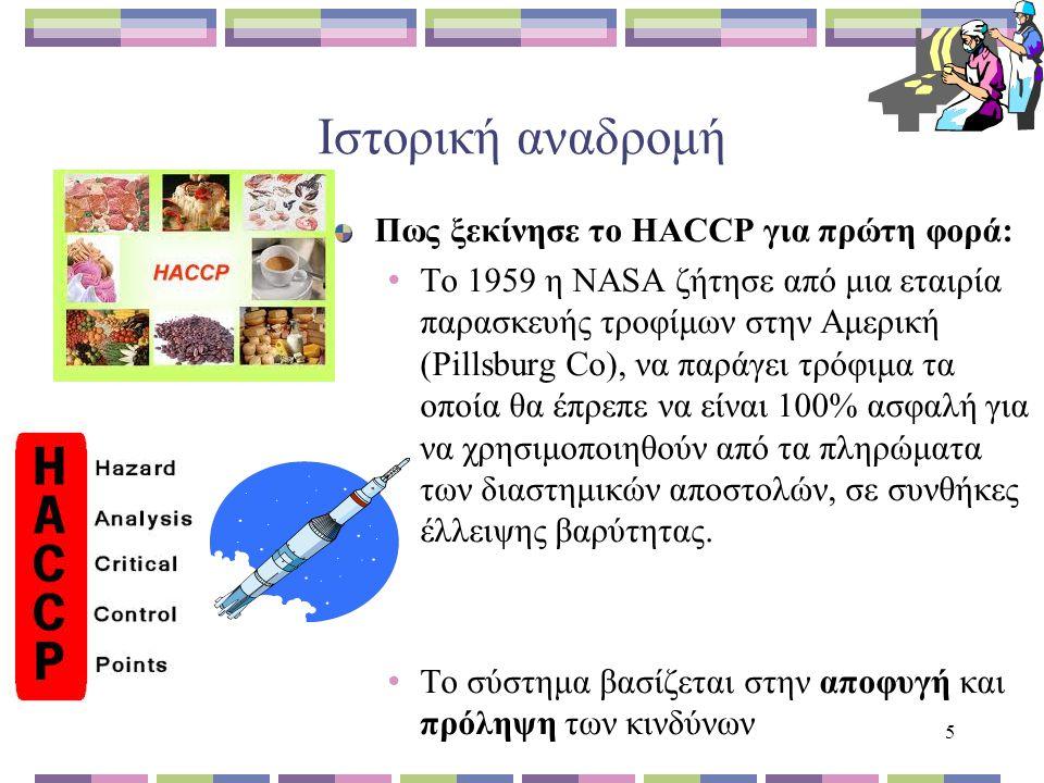 5 Ιστορική αναδρομή Πως ξεκίνησε το HACCP για πρώτη φορά: Το 1959 η NASA ζήτησε από μια εταιρία παρασκευής τροφίμων στην Αμερική (Pillsburg Co), να παράγει τρόφιμα τα οποία θα έπρεπε να είναι 100% ασφαλή για να χρησιμοποιηθούν από τα πληρώματα των διαστημικών αποστολών, σε συνθήκες έλλειψης βαρύτητας.