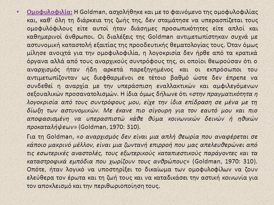 Ομοφυλοφιλία: Η Goldman, ασχολήθηκε και με το φαινόμενο της ομοφυλοφιλίας και, καθ' όλη τη διάρκεια της ζωής της, δεν σταμάτησε να υπερασπίζεται τους ομοφυλόφιλους είτε αυτοί ήταν διάσημες προσωπικότητες είτε απλοί και καθημερινοί άνθρωποι.