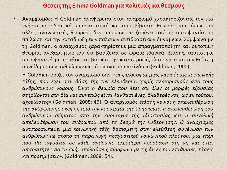 Θέσεις της Emma Goldman για πολιτικές και θεσμούς Αναρχισμός: Η Goldman αναφέρεται στον αναρχισμό χαρακτηρίζοντας τον μια γνήσια προοδευτική, επαναστατική και ασυμβίβαστη θεωρία που, όπως και άλλες ανανεωτικές θεωρίες, δεν μπόρεσε να ξεφύγει από τη συκοφαντία, τη σπίλωση και την καταδίωξη των παλαιών αντιδραστικών δυνάμεων.