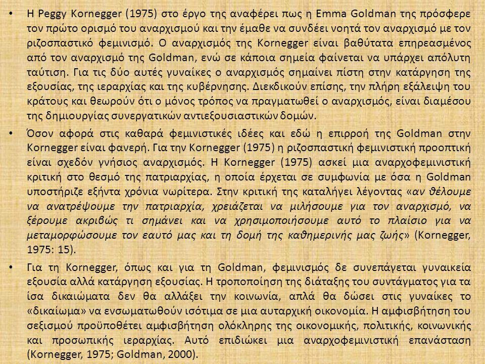 Η Peggy Kornegger (1975) στο έργο της αναφέρει πως η Emma Goldman της πρόσφερε τον πρώτο ορισμό του αναρχισμού και την έμαθε να συνδέει νοητά τον αναρχισμό με τον ριζοσπαστικό φεμινισμό.