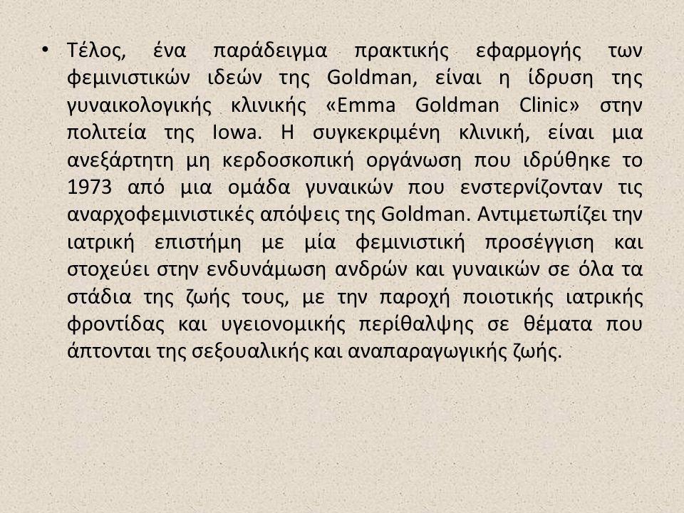 Τέλος, ένα παράδειγμα πρακτικής εφαρμογής των φεμινιστικών ιδεών της Goldman, είναι η ίδρυση της γυναικολογικής κλινικής «Emma Goldman Clinic» στην πολιτεία της Iowa.